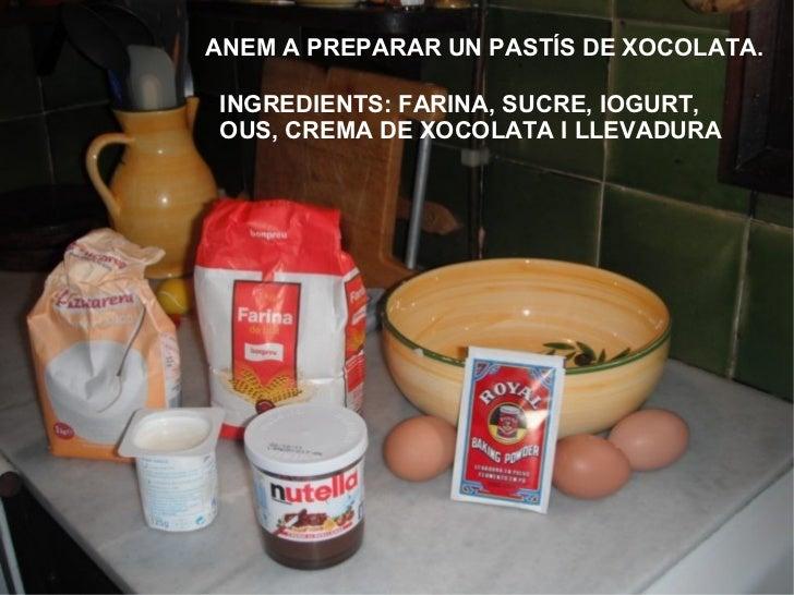 ANEM A PREPARAR UN PASTÍS DE XOCOLATA. INGREDIENTS: FARINA, SUCRE, IOGURT, OUS, CREMA DE XOCOLATA I LLEVADURA