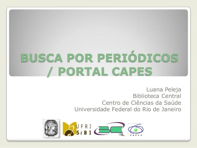 BUSCA POR PERIÓDICOS / PORTAL CAPES Luana Peleja Biblioteca Central Centro de Ciências da Saúde Universidade Federal do Ri...