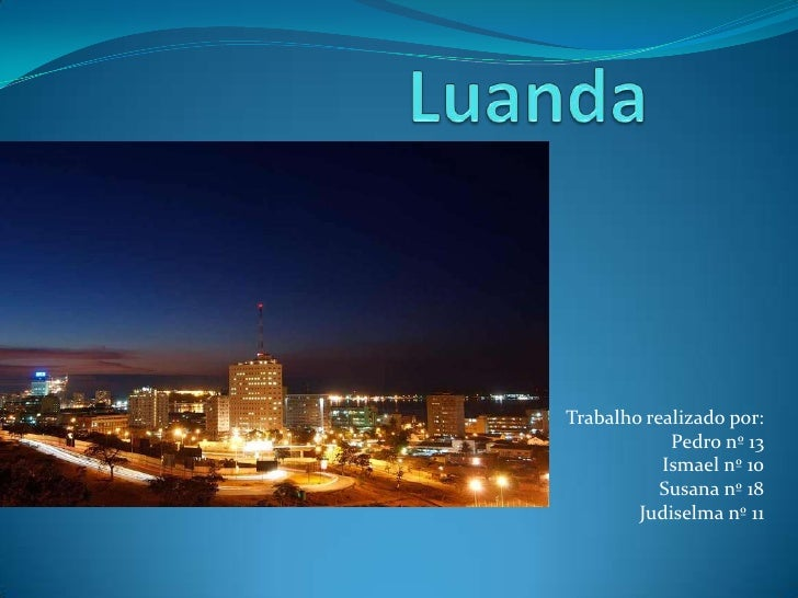 Luanda<br />Trabalho realizado por: <br />Pedro nº 13<br />Ismael nº 10 <br />Susana nº 18<br />Judiselma nº 11<br />
