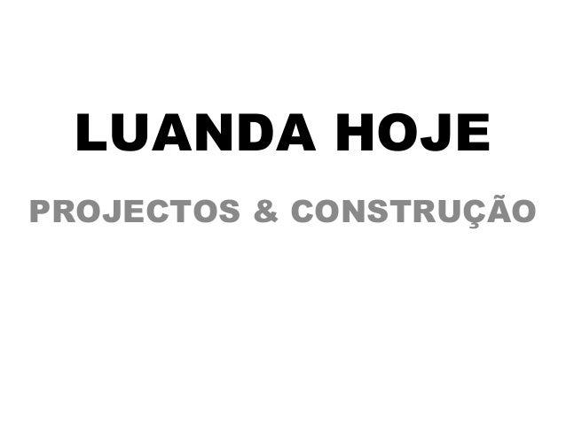 LUANDA HOJE  PROJECTOS & CONSTRUÇÃO