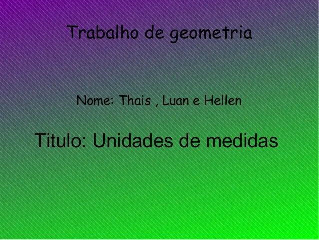 Trabalho de geometriaNome: Thais , Luan e HellenTitulo: Unidades de medidas