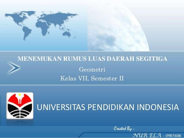 MENEMUKAN RUMUS LUAS DAERAH SEGITIGA                Geometri          Kelas VII, Semester II    UNIVERSITAS PENDIDIKAN IND...