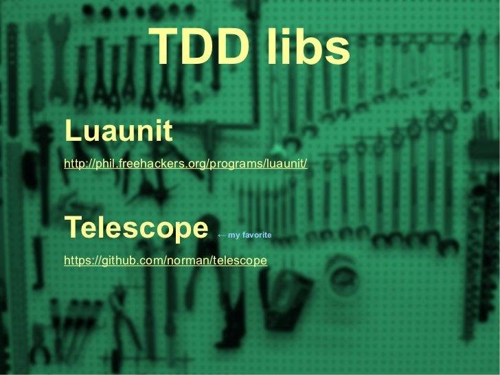 TDD libsLuaunithttp://phil.freehackers.org/programs/luaunit/Telescope                   ← my favoritehttps://github.com/no...