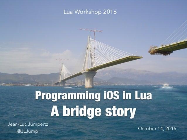 A bridge story Programming iOS in Lua Lua Workshop 2016 Jean-Luc Jumpertz @JLJump October 14, 2016