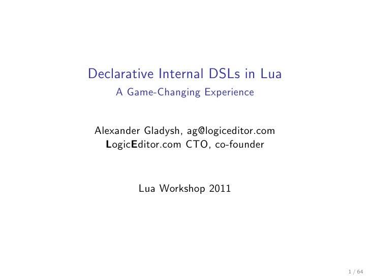 Declarative Internal DSLs in Lua     A Game-Changing Experience Alexander Gladysh, ag@logiceditor.com   LogicEditor.com CT...