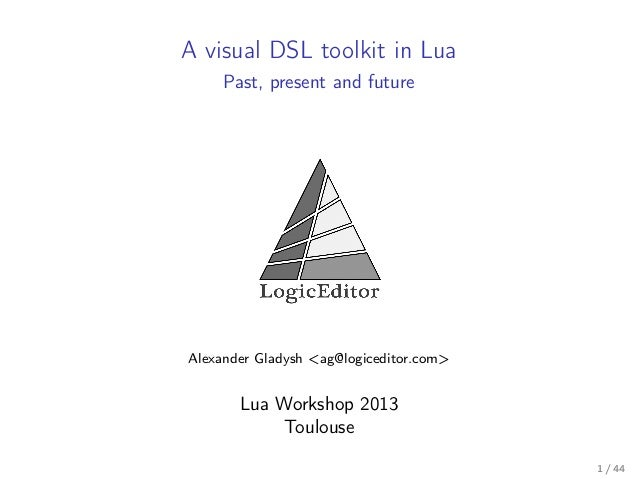A visual DSL toolkit in Lua Past, present and future  Alexander Gladysh <ag@logiceditor.com>  Lua Workshop 2013 Toulouse 1...