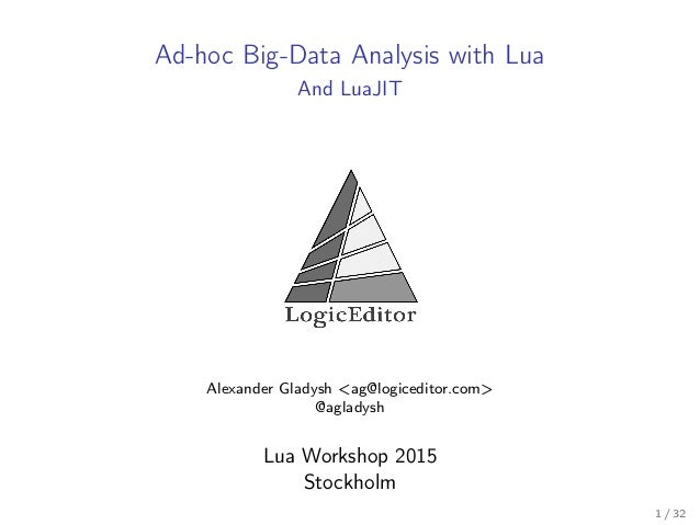 Ad-hoc Big-Data Analysis with Lua And LuaJIT Alexander Gladysh <ag@logiceditor.com> @agladysh Lua Workshop 2015 Stockholm ...