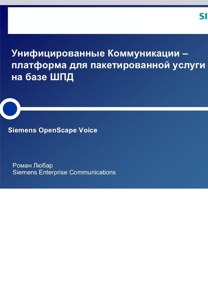 Унифицированные Коммуникации –платформа для пакетированной услугина базе ШПДSiemens OpenScape Voice Роман Любар Siemens En...