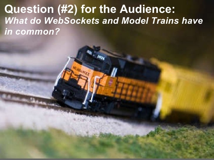 <ul><li> </li></ul>Question (#2) for the Audience: What do WebSockets and Model Trains have in common?