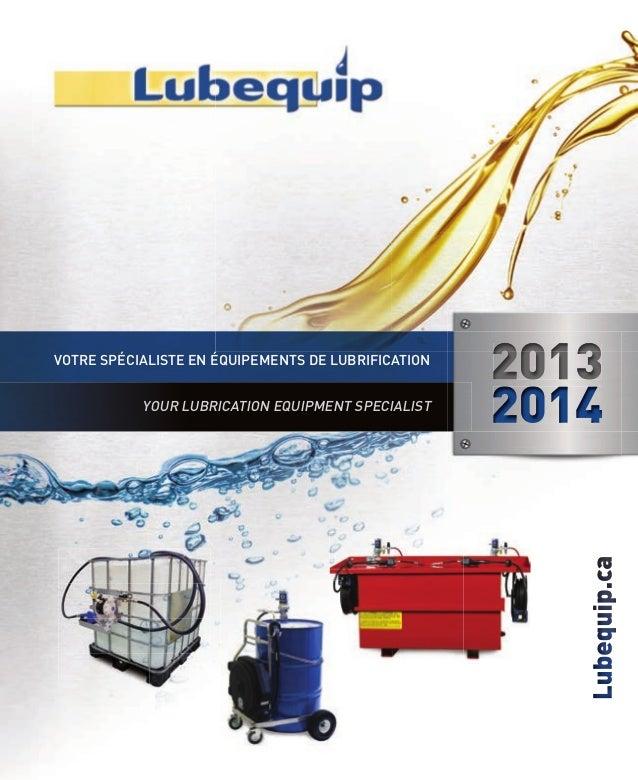 YOUR LUBRICATION EQUIPMENT SPECIALIST  2013 2014 Lubequip.ca  VOTRE SPÉCIALISTE EN ÉQUIPEMENTS DE LUBRIFICATION