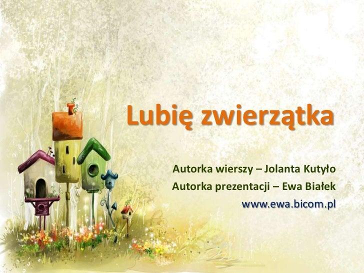 Lubię zwierzątka   Autorka wierszy – Jolanta Kutyło   Autorka prezentacji – Ewa Białek                www.ewa.bicom.pl