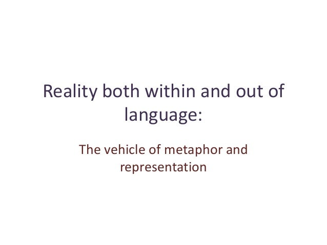 Reality both within and out of language: The vehicle of metaphor and representation