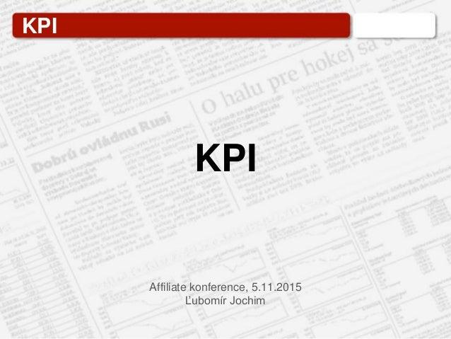 KPI Affiliate konference, 5.11.2015 Ľubomír Jochim KPI