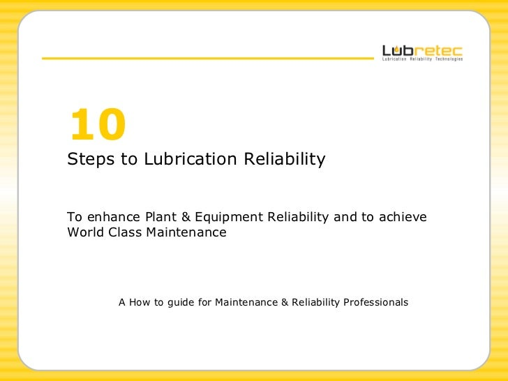 10   Steps to Lubrication Reliability To enhance Plant & Equipment Reliability and to achieve  World Class Maintenance A H...