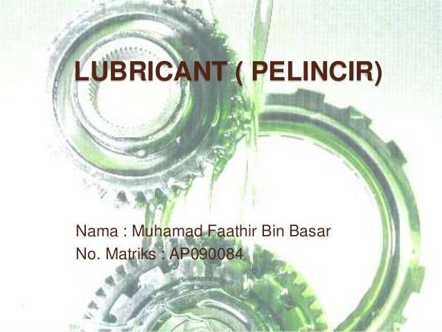 LUBRICANT ( PELINCIR)Nama : Muhamad Faathir Bin BasarNo. Matriks : AP090084