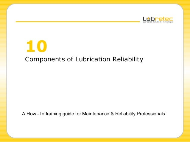 10 Components of Lubrication Reliability A How -To training guide for Maintenance & Reliability Professionals