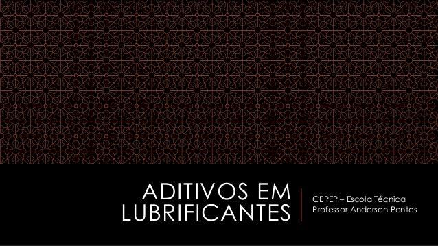 ADITIVOS EM LUBRIFICANTES CEPEP – Escola Técnica Professor Anderson Pontes