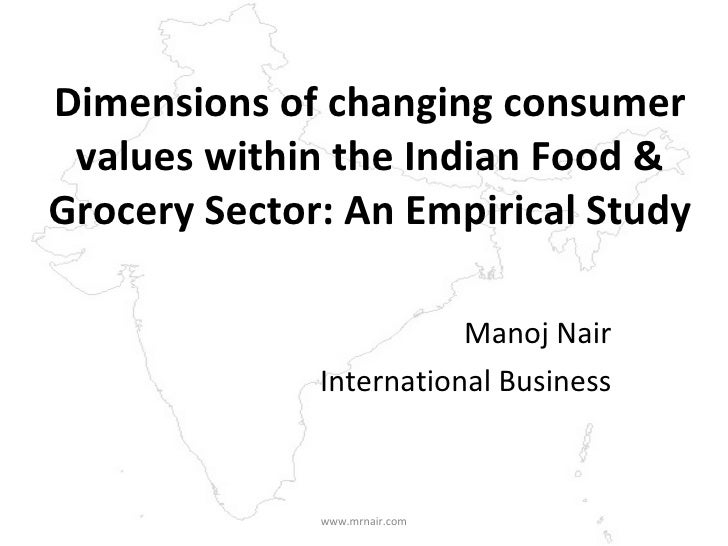 Dimensions of changing consumer values within the Indian Food & Grocery Sector: An Empirical Study Manoj Nair Internationa...