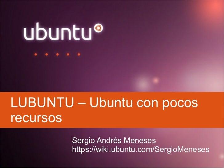 LUBUNTU – Ubuntu con pocosrecursos        Sergio Andrés Meneses        https://wiki.ubuntu.com/SergioMeneses