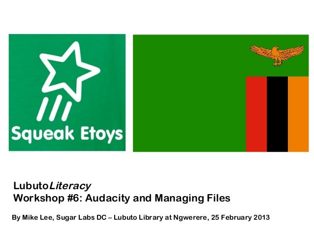 LubutoLiteracyWorkshop #6: Audacity and Managing FilesBy Mike Lee, Sugar Labs DC – Lubuto Library at Ngwerere, 25 February...