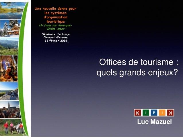 Offices de tourisme : quels grands enjeux? Luc Mazuel Une nouvelle donne pour les systèmes d'organisation touristique Un f...