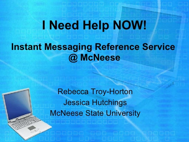 I Need Help NOW!   Instant Messaging Reference Service  @ McNeese Rebecca Troy-Horton Jessica Hutchings McNeese State Univ...
