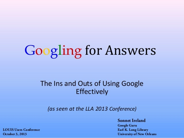 Googling for Answers The Ins and Outs of Using Google Effectively (as seen at the LLA 2013 Conference) Sonnet Ireland LOUI...