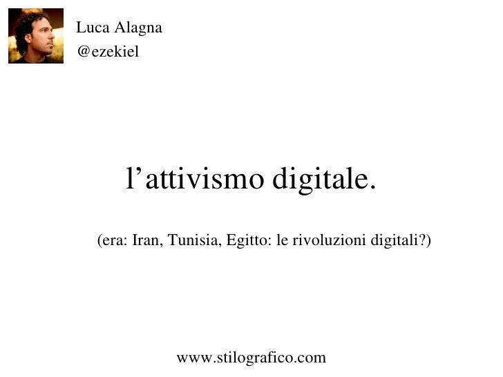 l'attivismo digitale. Luca Alagna @ezekiel www.stilografico.com (era: Iran, Tunisia, Egitto: le rivoluzioni digitali?)