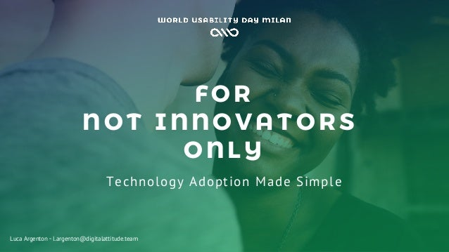FOR NOT I NNOV AT ORS ONLY Technology Adoption Made Simple Luca Argenton ◦ l.argenton@digitalattitude.team