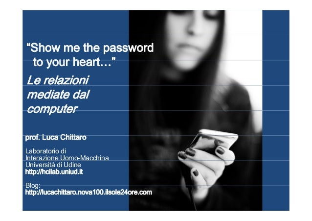 """Show me the password to your heart ""to your heart… Le relazioni mediate dal computercomputer f L Chittprof. Luca Chittaro..."