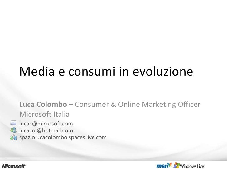 Media e consumi in evoluzione  Luca Colombo – Consumer & Online Marketing Officer Microsoft Italia lucac@microsoft.com luc...