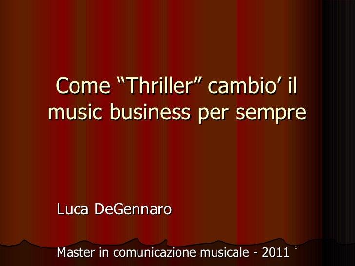 """Come """"Thriller"""" cambio' il music business per sempre <ul><li>Luca DeGennaro </li></ul><ul><li>Master in comunicazione musi..."""