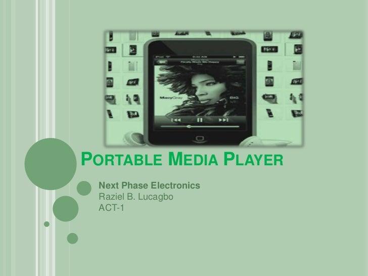 PORTABLE MEDIA PLAYER Next Phase Electronics Raziel B. Lucagbo ACT-1