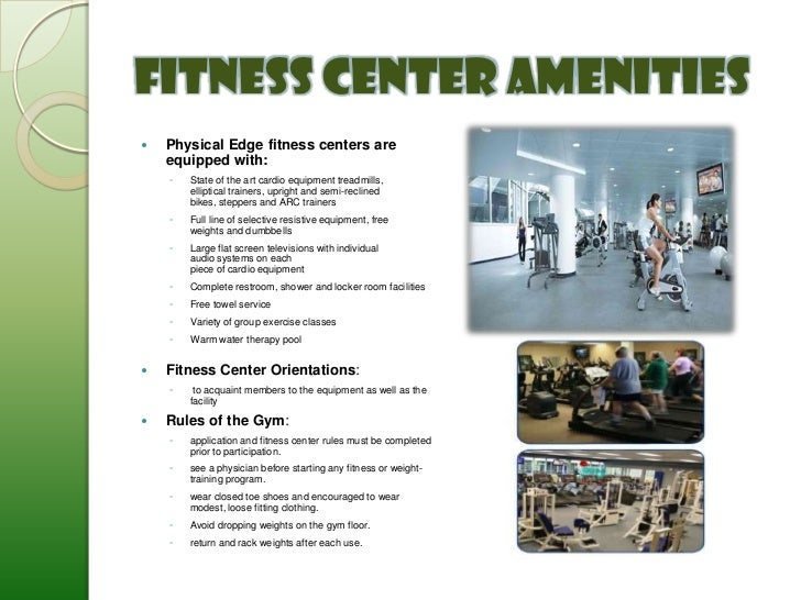 Fitness Center Amenities   Physical Edge fitness centers are    equipped with:    ◦   State of the art cardio equipment t...