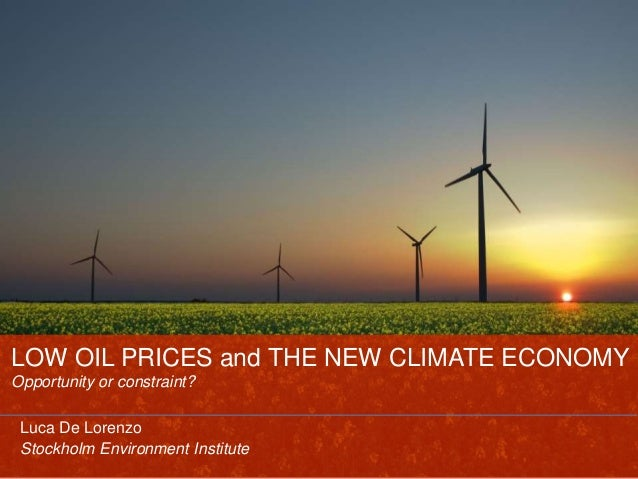 LOW OIL PRICES and THE NEW CLIMATE ECONOMY Opportunity or constraint? Luca De Lorenzo Stockholm Environment Institute