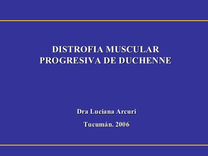 DISTROFIA MUSCULARPROGRESIVA DE DUCHENNE      Dra Luciana Arcuri        Tucumán. 2006