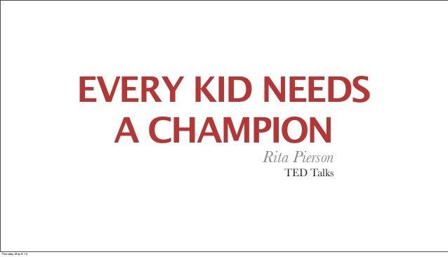 EVERY KID NEEDSA CHAMPIONRita PiersonTED TalksThursday, May 9, 13
