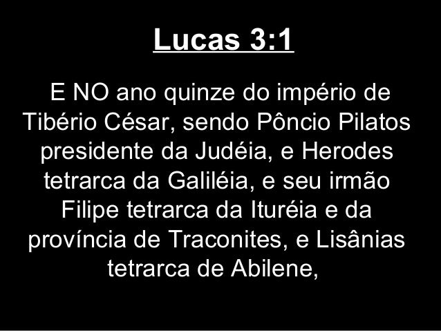 Lucas 3:1   E NO ano quinze do império deTibério César, sendo Pôncio Pilatos presidente da Judéia, e Herodes  tetrarca da ...