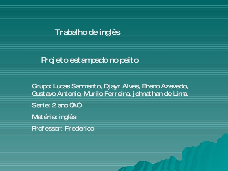 Trabalho de inglês  Projeto estampado no peito Grupo: Lucas Sarmento, Djayr Alves, Breno Azevedo, Gustavo Antonio, Murilo ...