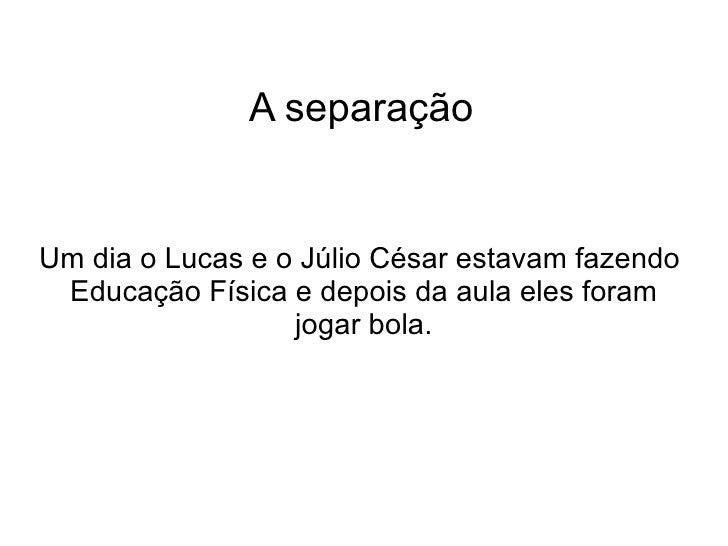 A separação Um dia o Lucas e o Júlio César estavam fazendo  Educação Física e depois da aula eles foram jogar bola.