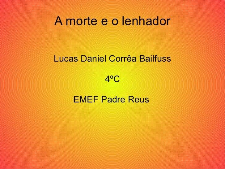 A morte e o lenhador Lucas Daniel Corrêa Bailfuss 4ºC EMEF Padre Reus