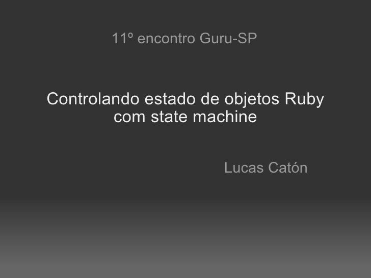 """Lucas Caton - Apresentação no encontro do Guru-SP #11: """"Controlando estado de objetos Ruby"""""""
