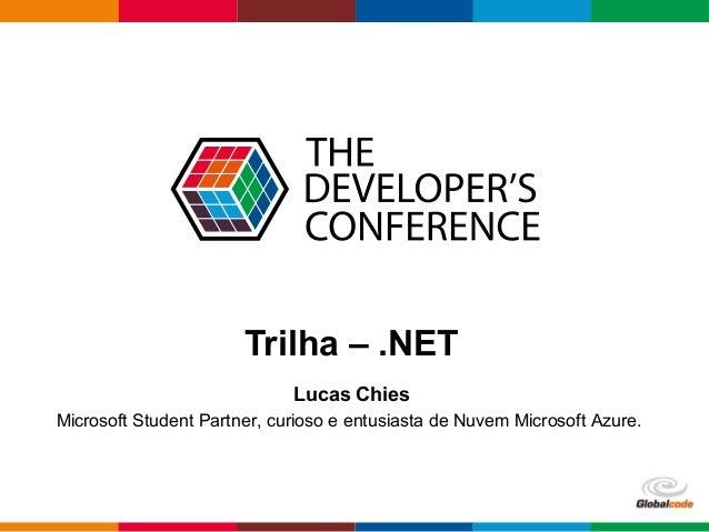 Globalcode – Open4education Trilha – .NET Lucas Chies Microsoft Student Partner, curioso e entusiasta de Nuvem Microsoft A...