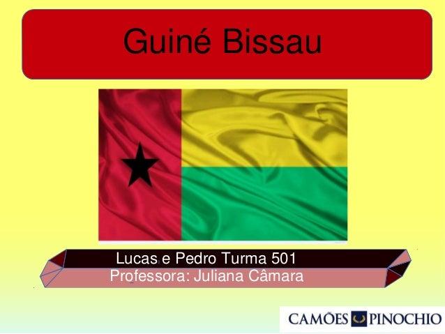 Guiné Bissau Lucas e Pedro Turma 501 Professora: Juliana Câmara