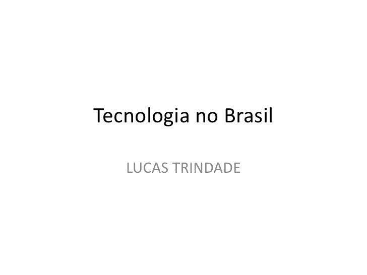 Tecnologia no Brasil     LUCAS TRINDADE