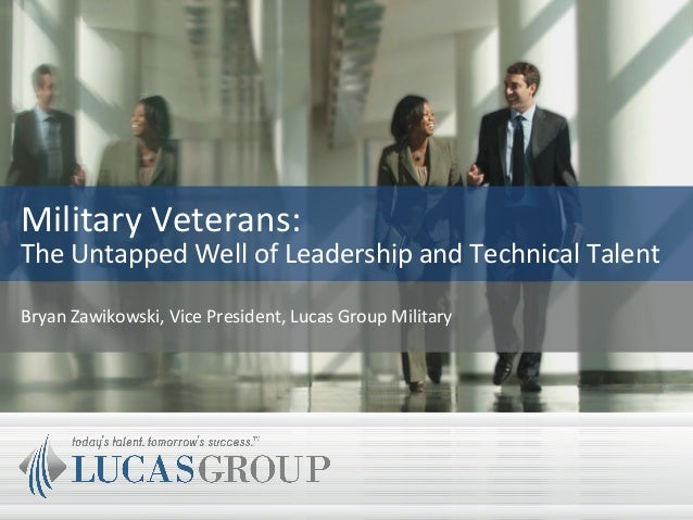 Military Veterans: The Untapped Well of Leadership and Technical Talent Bryan Zawikowski, Vice President, Lucas Group Mili...