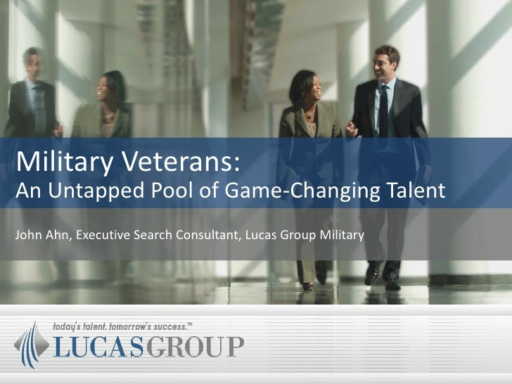 Military Veterans: An Untapped Pool of Game-Changing Talent John Ahn, Executive Search Consultant, Lucas Group Military