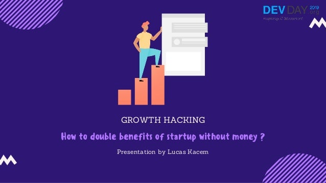 GROWTH HACKING How to double benefits of startup without money ? Presentation by Lucas Kacem