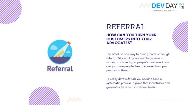 REFERRAL HOW CAN YOU TURN YOUR CUSTOMERS INTO YOUR ADVOCATES? The absolute best way to drive growth is through referral. W...