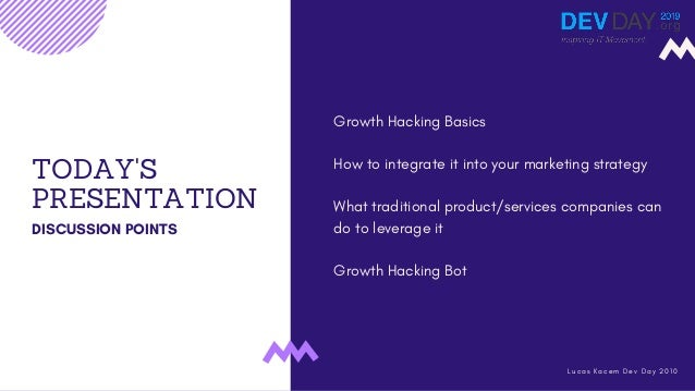 TODAY'S PRESENTATION DISCUSSION POINTS Growth Hacking Basics How to integrate it into your marketing strategy What traditi...